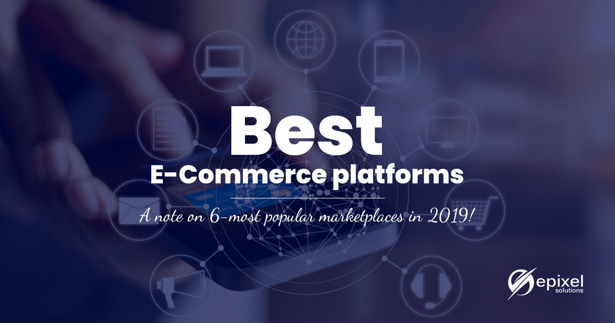 Best E-commerce platforms – A note on 6-most popular marketplaces in 2019!